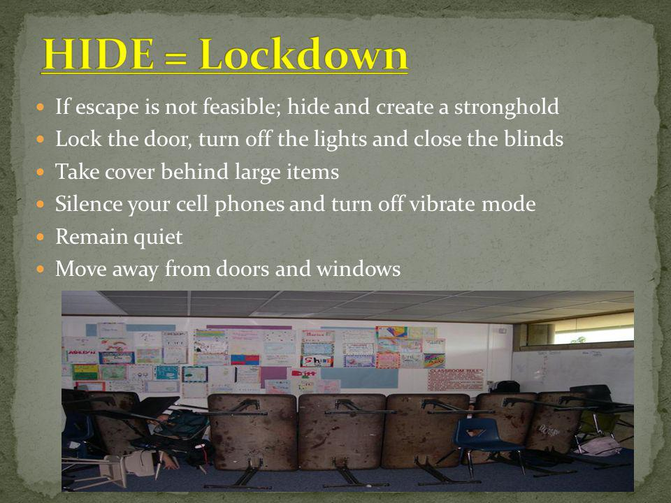 If escape is not feasible; hide and create a stronghold Lock the door, turn off the lights and close the blinds Take cover behind large items Silence your cell phones and turn off vibrate mode Remain quiet Move away from doors and windows