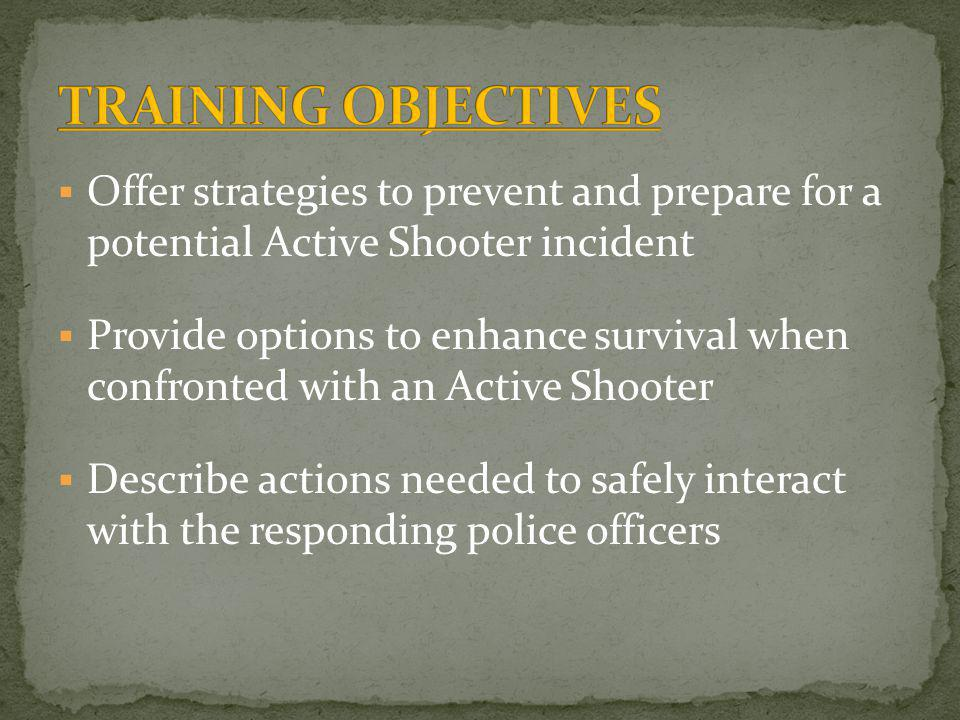 Offer strategies to prevent and prepare for a potential Active Shooter incident Provide options to enhance survival when confronted with an Active Shooter Describe actions needed to safely interact with the responding police officers