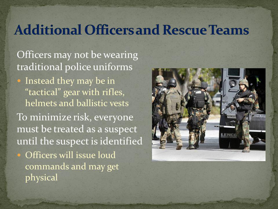 Officers may not be wearing traditional police uniforms Instead they may be in tactical gear with rifles, helmets and ballistic vests To minimize risk