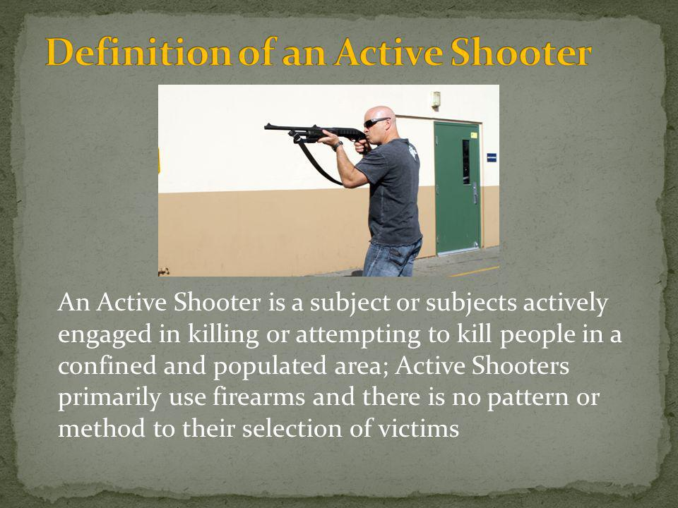An Active Shooter is a subject or subjects actively engaged in killing or attempting to kill people in a confined and populated area; Active Shooters