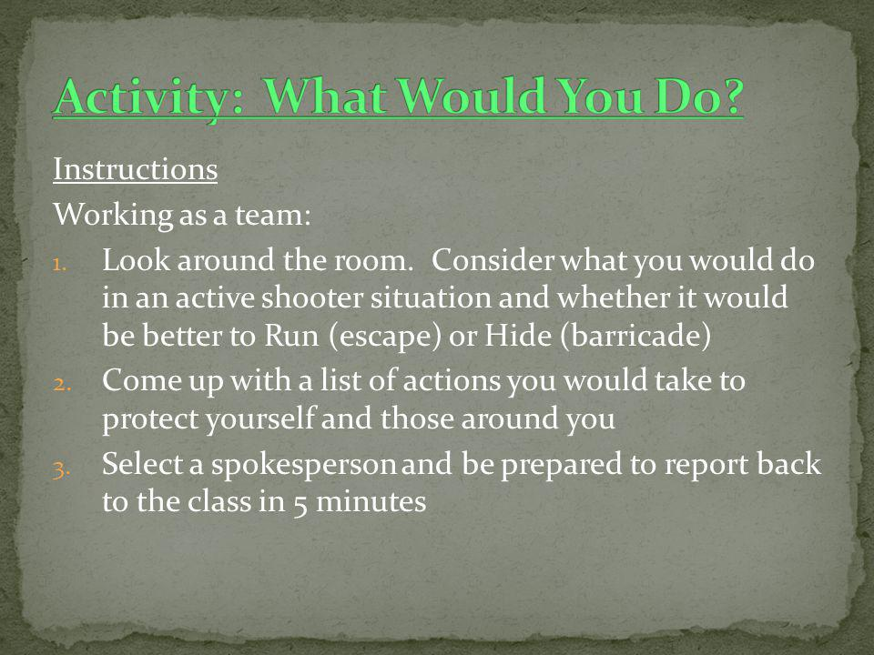Instructions Working as a team: 1. Look around the room. Consider what you would do in an active shooter situation and whether it would be better to R