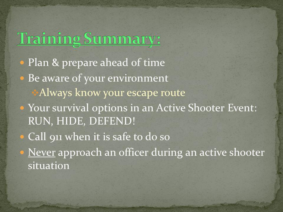 Plan & prepare ahead of time Be aware of your environment Always know your escape route Your survival options in an Active Shooter Event: RUN, HIDE, D