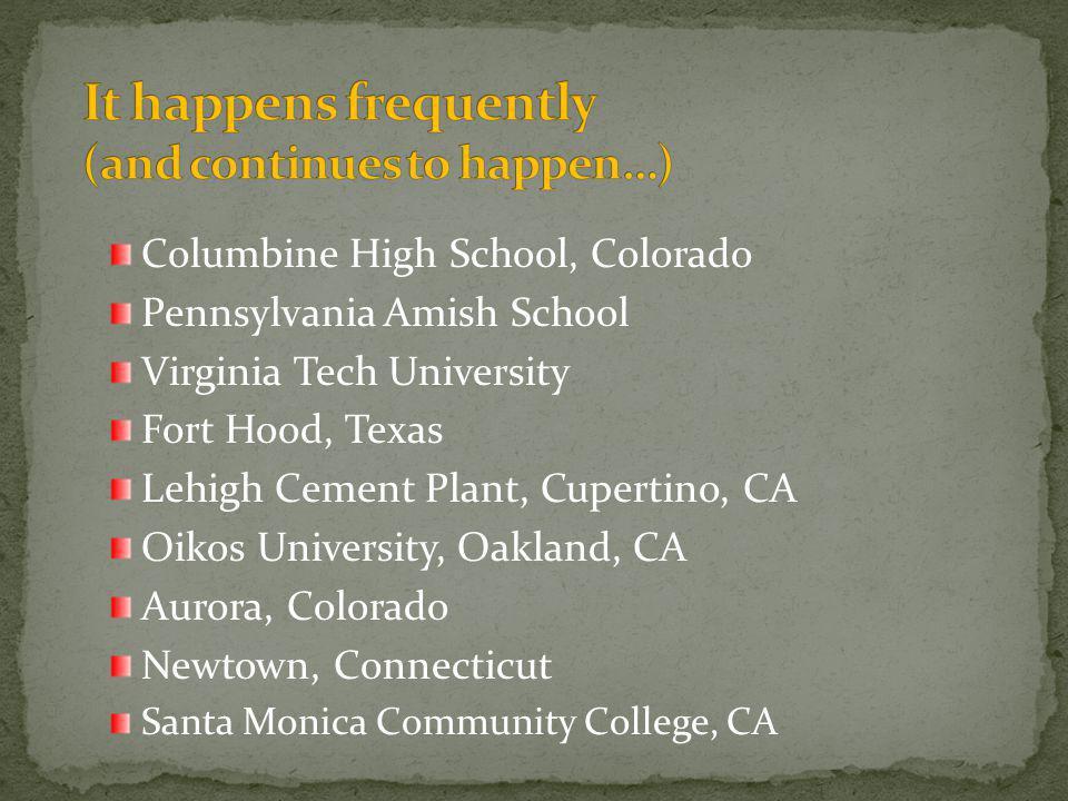 Columbine High School, Colorado Pennsylvania Amish School Virginia Tech University Fort Hood, Texas Lehigh Cement Plant, Cupertino, CA Oikos University, Oakland, CA Aurora, Colorado Newtown, Connecticut Santa Monica Community College, CA