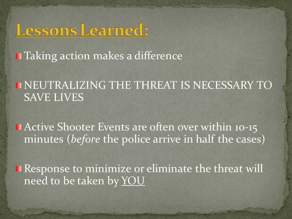 Taking action makes a difference NEUTRALIZING THE THREAT IS NECESSARY TO SAVE LIVES Active Shooter Events are often over within 10-15 minutes (before