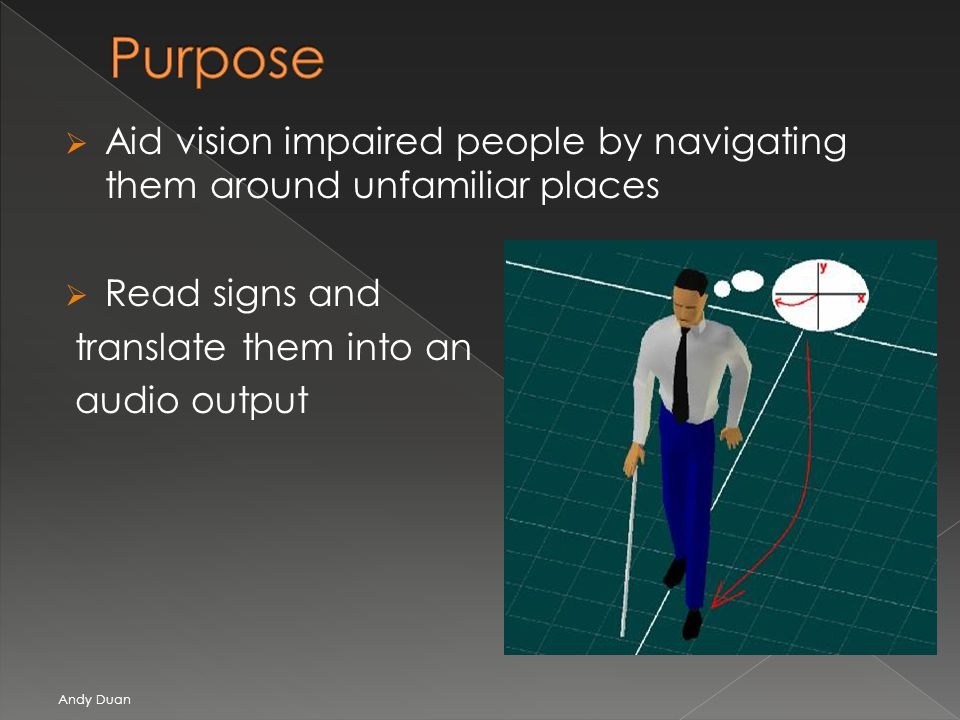 Aid vision impaired people by navigating them around unfamiliar places Read signs and translate them into an audio output Andy Duan