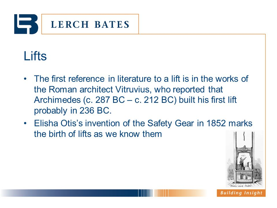 Lifts The first reference in literature to a lift is in the works of the Roman architect Vitruvius, who reported that Archimedes (c. 287 BC – c. 212 B