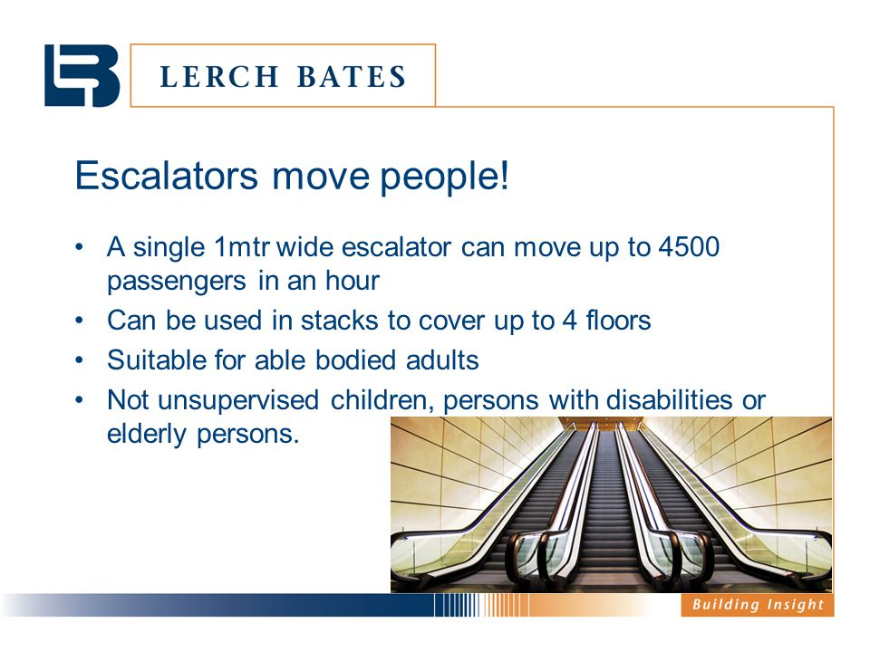 Escalators move people! A single 1mtr wide escalator can move up to 4500 passengers in an hour Can be used in stacks to cover up to 4 floors Suitable
