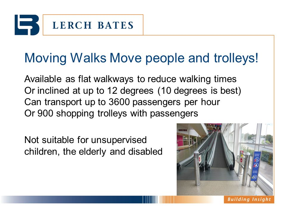 Moving Walks Move people and trolleys! Available as flat walkways to reduce walking times Or inclined at up to 12 degrees (10 degrees is best) Can tra
