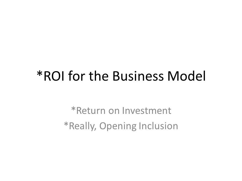 *ROI for the Business Model *Return on Investment *Really, Opening Inclusion