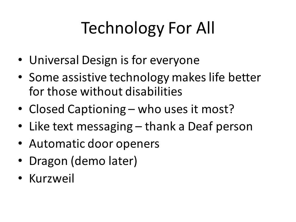 Technology For All Universal Design is for everyone Some assistive technology makes life better for those without disabilities Closed Captioning – who uses it most.