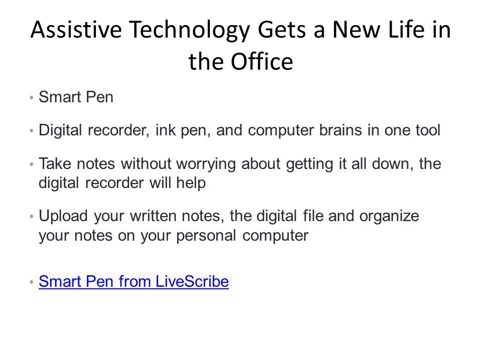 Assistive Technology Gets a New Life in the Office Smart Pen Digital recorder, ink pen, and computer brains in one tool Take notes without worrying about getting it all down, the digital recorder will help Upload your written notes, the digital file and organize your notes on your personal computer Smart Pen from LiveScribe