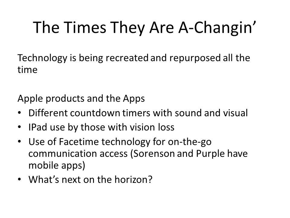 The Times They Are A-Changin Technology is being recreated and repurposed all the time Apple products and the Apps Different countdown timers with sound and visual IPad use by those with vision loss Use of Facetime technology for on-the-go communication access (Sorenson and Purple have mobile apps) Whats next on the horizon?
