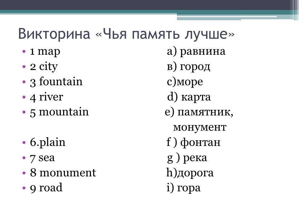 Викторина «Чья память лучше» 1 map a) равнина 2 city в) город 3 fountain с)море 4 river d) карта 5 mountain e) памятник, монумент 6.plain f ) фонтан 7
