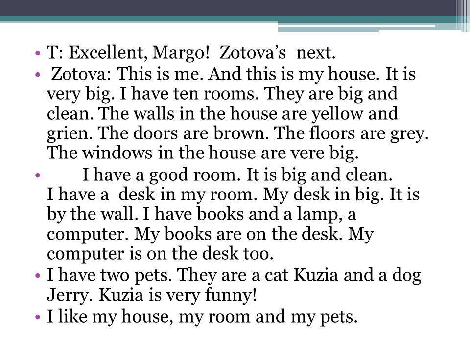 T: Excellent, Margo! Zotovas next. Zotova: This is me. And this is my house. It is very big. I have ten rooms. They are big and clean. The walls in th