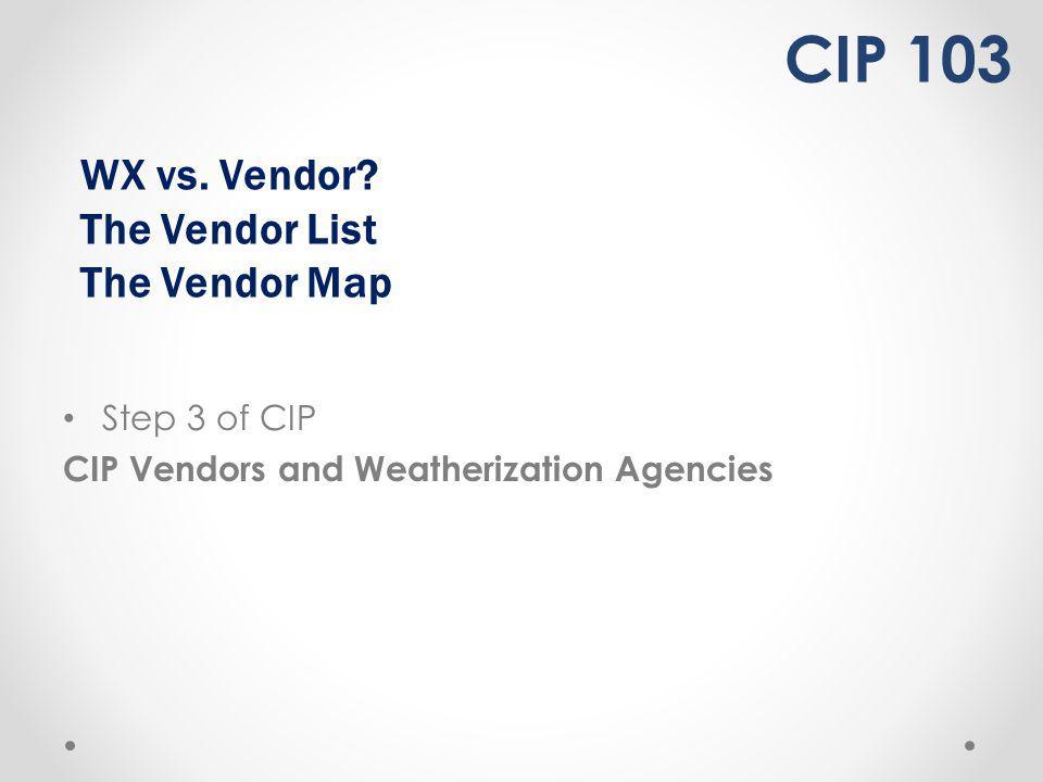 WX vs. Vendor? The Vendor List The Vendor Map Step 3 of CIP CIP Vendors and Weatherization Agencies CIP 103