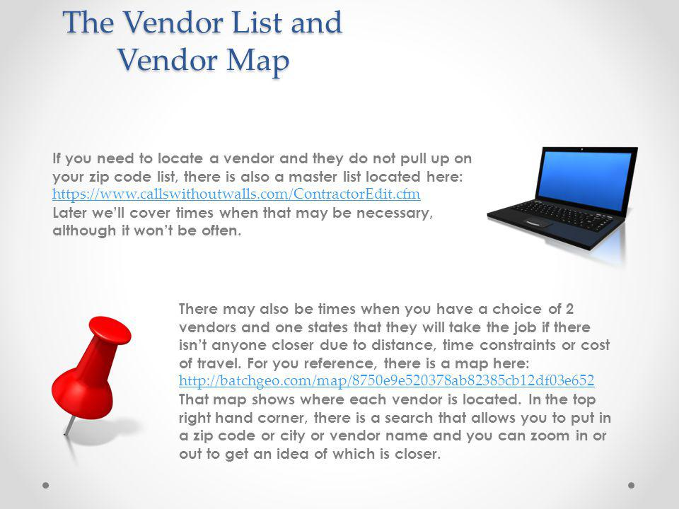 The Vendor List and Vendor Map If you need to locate a vendor and they do not pull up on your zip code list, there is also a master list located here: https://www.callswithoutwalls.com/ContractorEdit.cfm Later well cover times when that may be necessary, although it wont be often.
