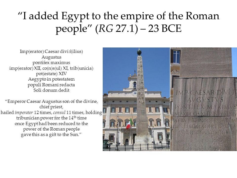 I added Egypt to the empire of the Roman people (RG 27.1) – 23 BCE Imp(erator) Caesar divi f(ilius) Augustus pontifex maximus imp(erator) XII, co(n)s(