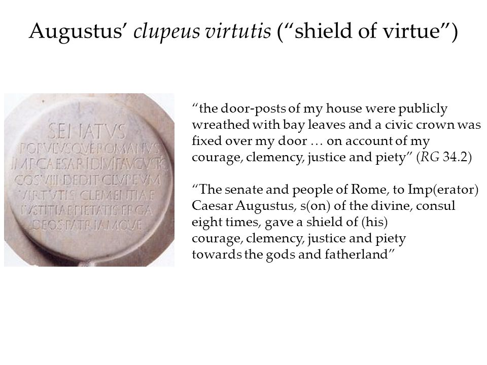 Augustus clupeus virtutis (shield of virtue) the door-posts of my house were publicly wreathed with bay leaves and a civic crown was fixed over my doo
