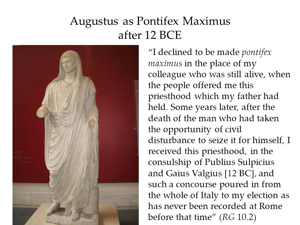 Augustus as Pontifex Maximus after 12 BCE I declined to be made pontifex maximus in the place of my colleague who was still alive, when the people off