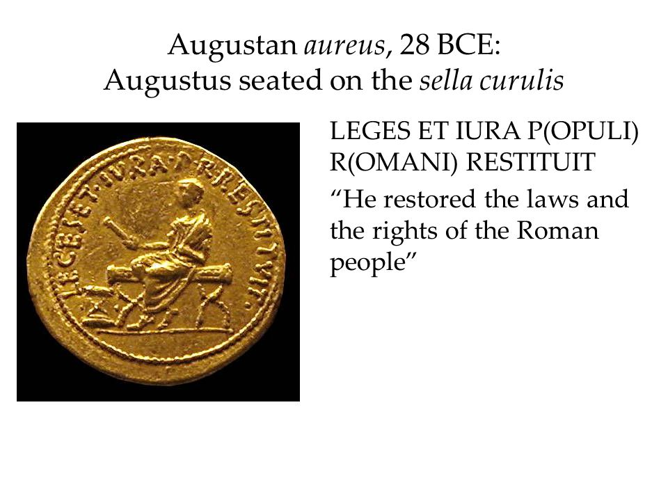 Augustan aureus, 28 BCE: Augustus seated on the sella curulis LEGES ET IURA P(OPULI) R(OMANI) RESTITUIT He restored the laws and the rights of the Rom