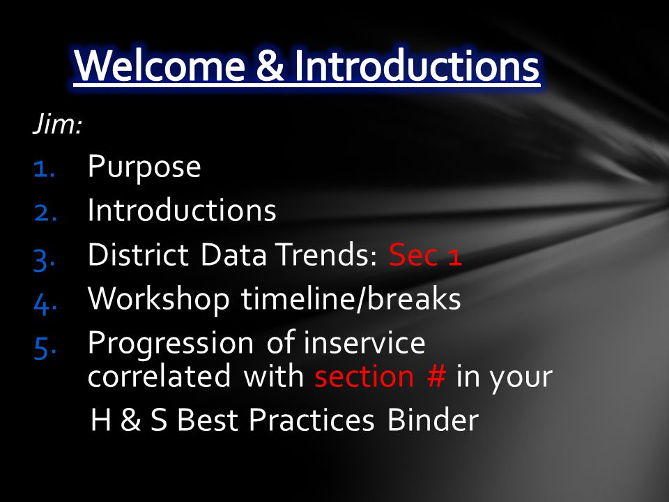 Jim: 1.Purpose 2.Introductions 3.District Data Trends: Sec 1 4.Workshop timeline/breaks 5.Progression of inservice correlated with section # in your H & S Best Practices Binder