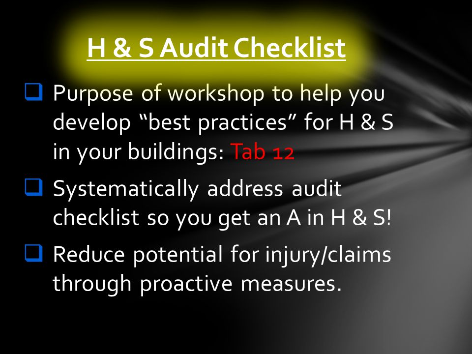 Purpose of workshop to help you develop best practices for H & S in your buildings: Tab 12 Systematically address audit checklist so you get an A in H & S.
