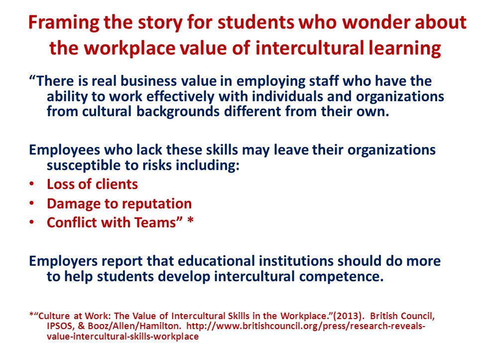 Framing the story for students who wonder about the workplace value of intercultural learning There is real business value in employing staff who have the ability to work effectively with individuals and organizations from cultural backgrounds different from their own.