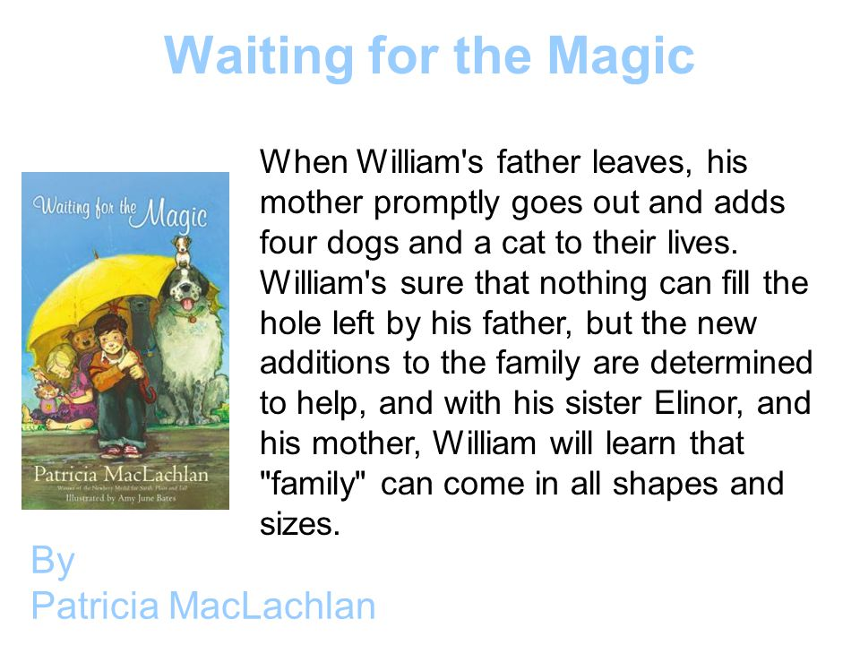 Waiting for the Magic By Patricia MacLachlan When William s father leaves, his mother promptly goes out and adds four dogs and a cat to their lives.