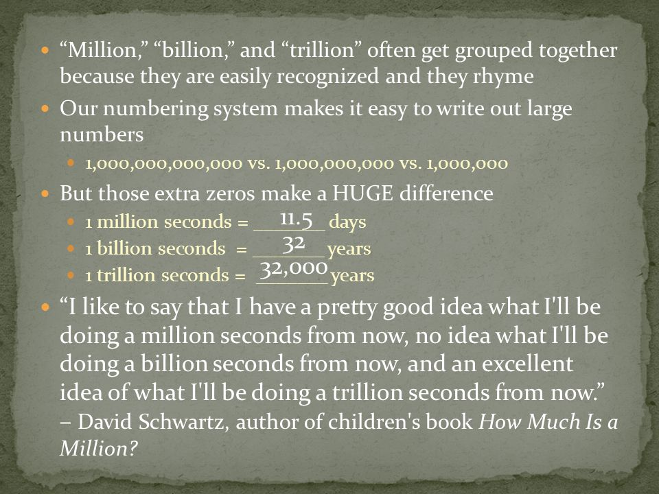 Million, billion, and trillion often get grouped together because they are easily recognized and they rhyme Our numbering system makes it easy to write out large numbers 1,000,000,000,000 vs.