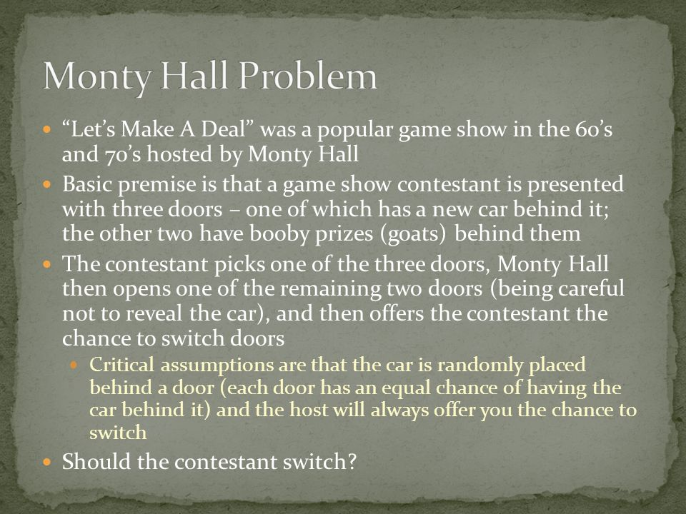 Lets Make A Deal was a popular game show in the 60s and 70s hosted by Monty Hall Basic premise is that a game show contestant is presented with three doors – one of which has a new car behind it; the other two have booby prizes (goats) behind them The contestant picks one of the three doors, Monty Hall then opens one of the remaining two doors (being careful not to reveal the car), and then offers the contestant the chance to switch doors Critical assumptions are that the car is randomly placed behind a door (each door has an equal chance of having the car behind it) and the host will always offer you the chance to switch Should the contestant switch
