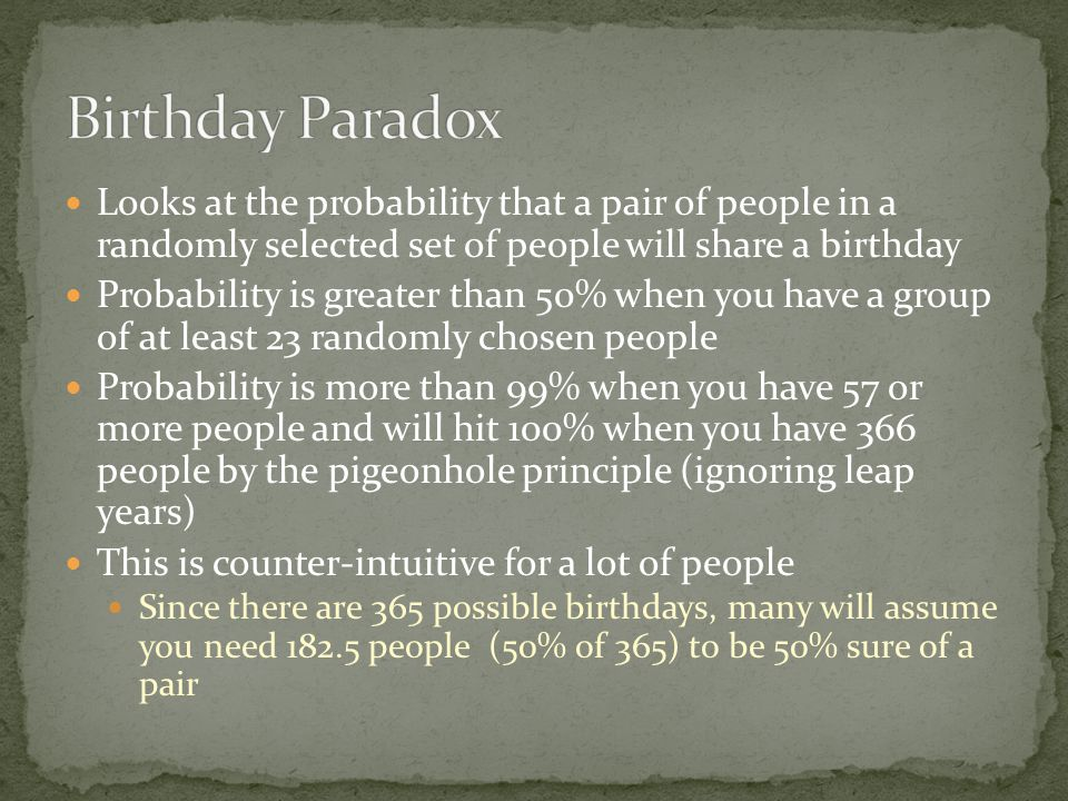 Looks at the probability that a pair of people in a randomly selected set of people will share a birthday Probability is greater than 50% when you have a group of at least 23 randomly chosen people Probability is more than 99% when you have 57 or more people and will hit 100% when you have 366 people by the pigeonhole principle (ignoring leap years) This is counter-intuitive for a lot of people Since there are 365 possible birthdays, many will assume you need 182.5 people (50% of 365) to be 50% sure of a pair