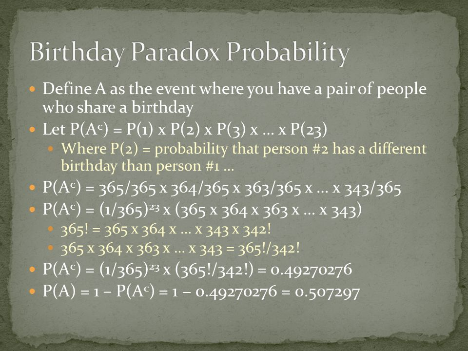 Define A as the event where you have a pair of people who share a birthday Let P(A c ) = P(1) x P(2) x P(3) x … x P(23) Where P(2) = probability that person #2 has a different birthday than person #1 … P(A c ) = 365/365 x 364/365 x 363/365 x … x 343/365 P(A c ) = (1/365) 23 x (365 x 364 x 363 x … x 343) 365.