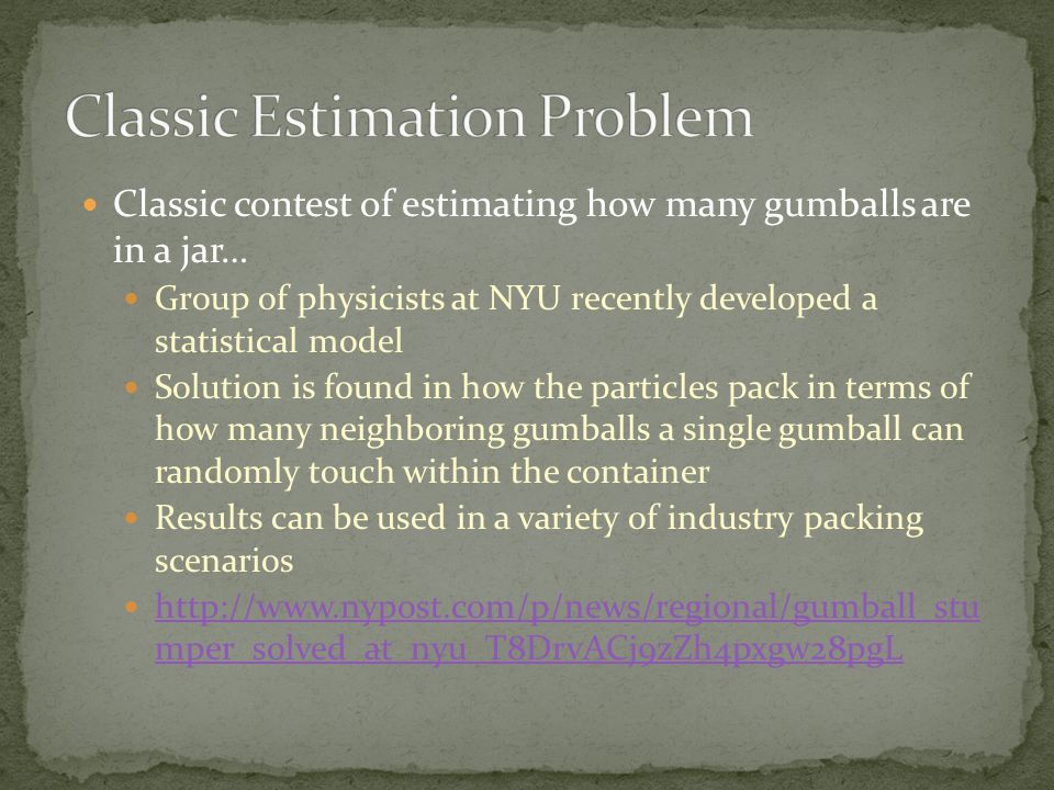 Classic contest of estimating how many gumballs are in a jar… Group of physicists at NYU recently developed a statistical model Solution is found in how the particles pack in terms of how many neighboring gumballs a single gumball can randomly touch within the container Results can be used in a variety of industry packing scenarios http://www.nypost.com/p/news/regional/gumball_stu mper_solved_at_nyu_T8DrvACj9zZh4pxgw28pgL http://www.nypost.com/p/news/regional/gumball_stu mper_solved_at_nyu_T8DrvACj9zZh4pxgw28pgL