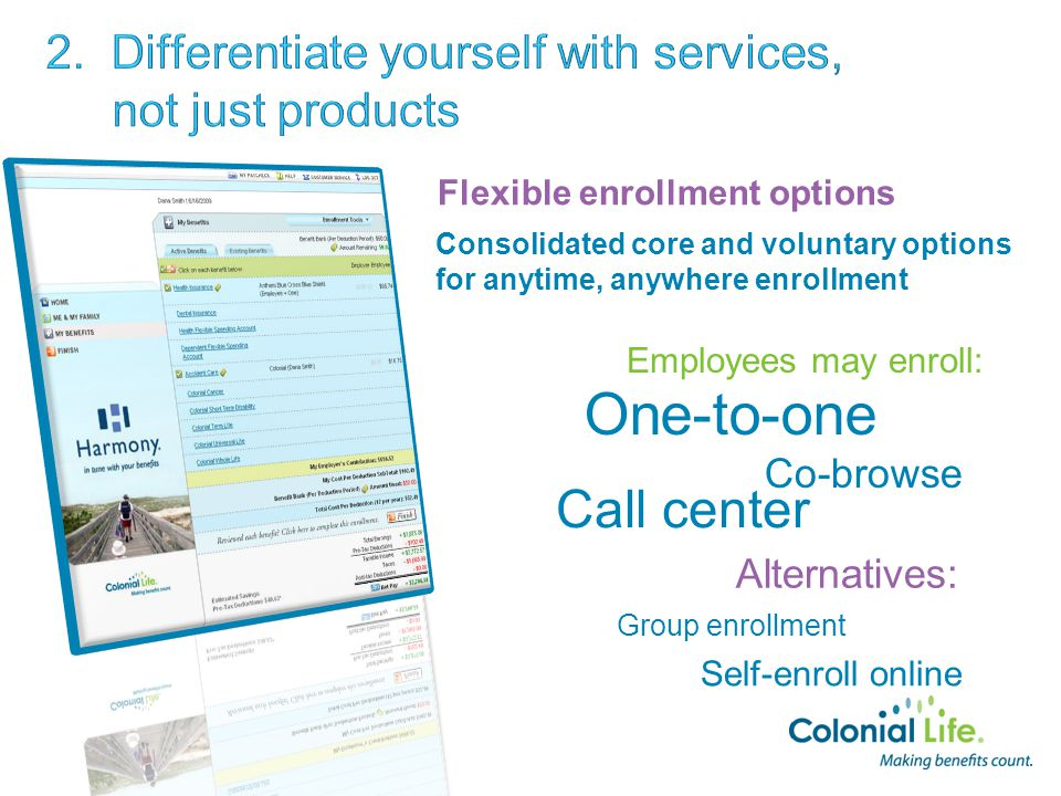 Flexible enrollment options Consolidated core and voluntary options for anytime, anywhere enrollment Call center One-to-one Group enrollment Alternatives: Employees may enroll: Self-enroll online Co-browse