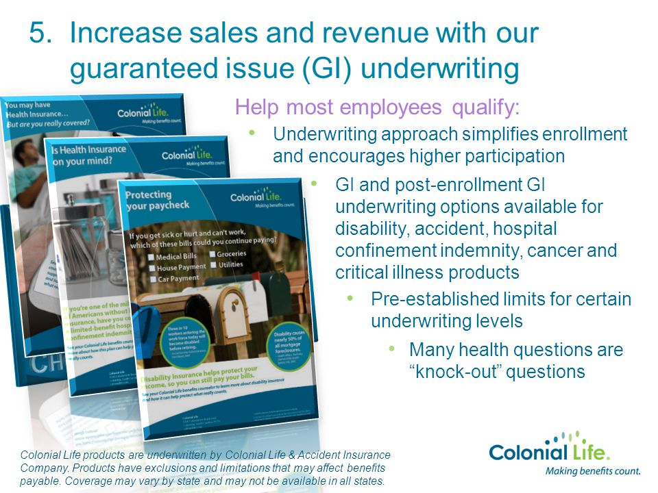 Underwriting approach simplifies enrollment and encourages higher participation Help most employees qualify: GI and post-enrollment GI underwriting options available for disability, accident, hospital confinement indemnity, cancer and critical illness products Pre-established limits for certain underwriting levels Many health questions are knock-out questions Colonial Life products are underwritten by Colonial Life & Accident Insurance Company.