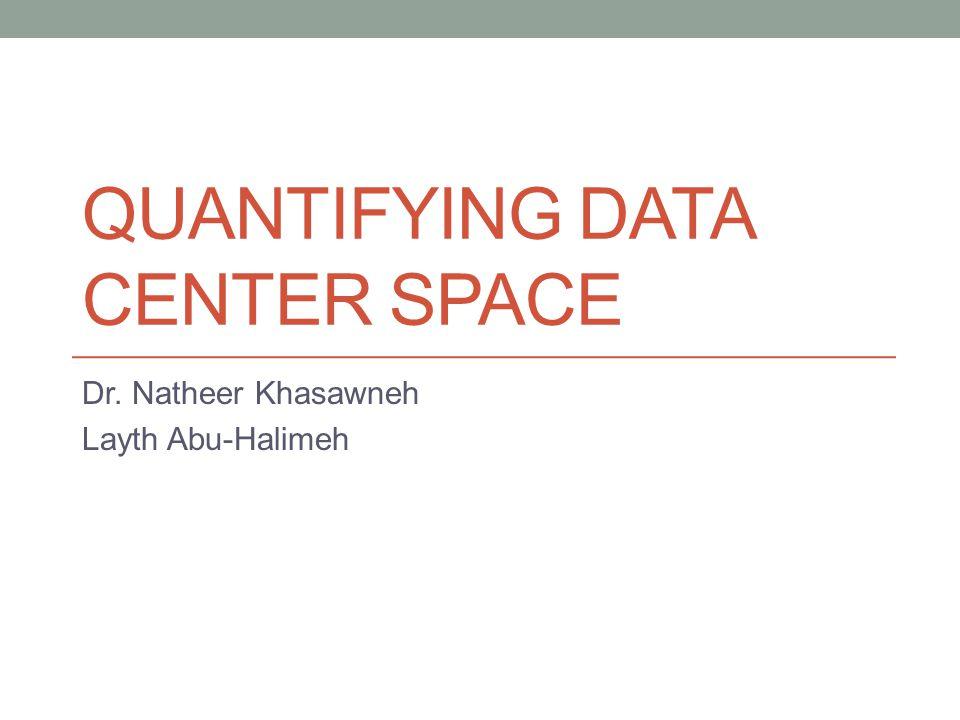 QUANTIFYING DATA CENTER SPACE Dr. Natheer Khasawneh Layth Abu-Halimeh
