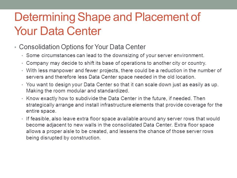 Determining Shape and Placement of Your Data Center Consolidation Options for Your Data Center Some circumstances can lead to the downsizing of your s