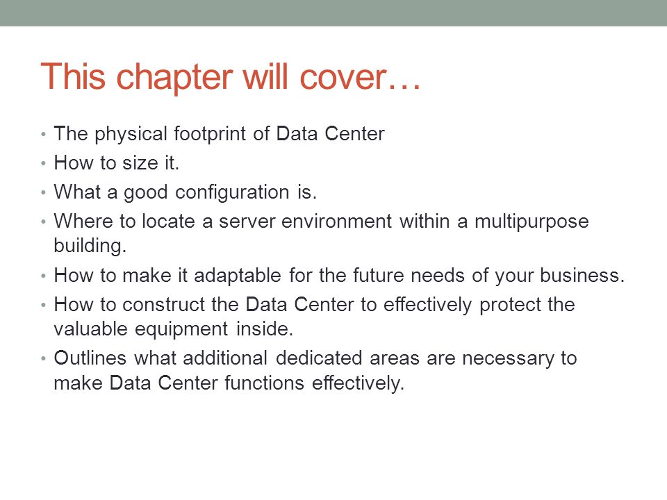 This chapter will cover… The physical footprint of Data Center How to size it. What a good configuration is. Where to locate a server environment with