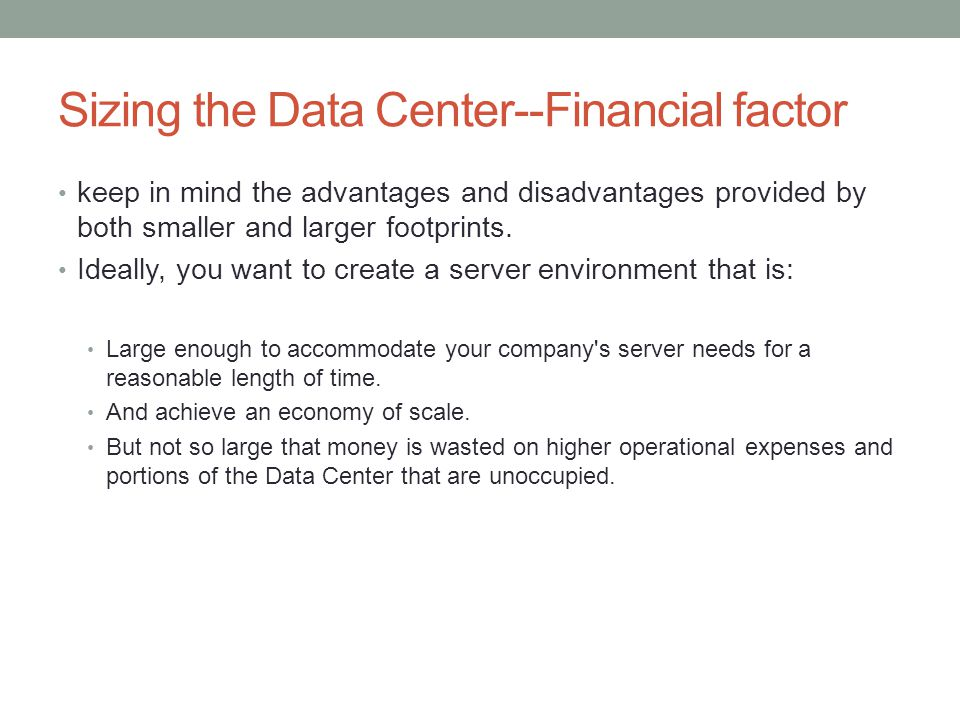 Sizing the Data Center--Financial factor keep in mind the advantages and disadvantages provided by both smaller and larger footprints. Ideally, you wa