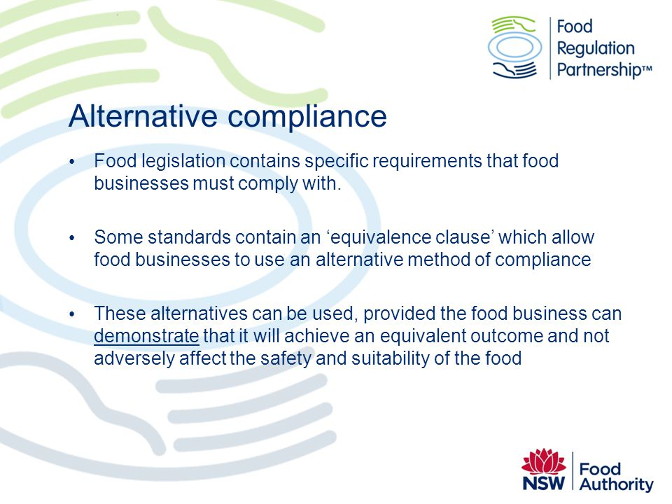 Alternative compliance Food legislation contains specific requirements that food businesses must comply with. Some standards contain an equivalence cl