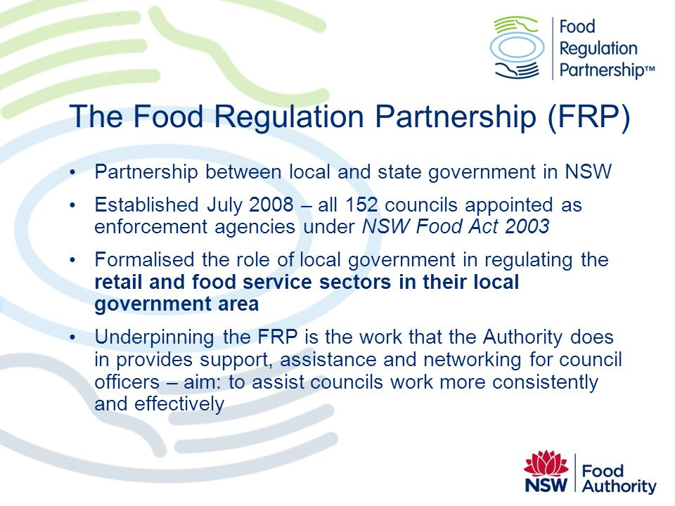 The Food Regulation Partnership (FRP) Partnership between local and state government in NSW Established July 2008 – all 152 councils appointed as enfo