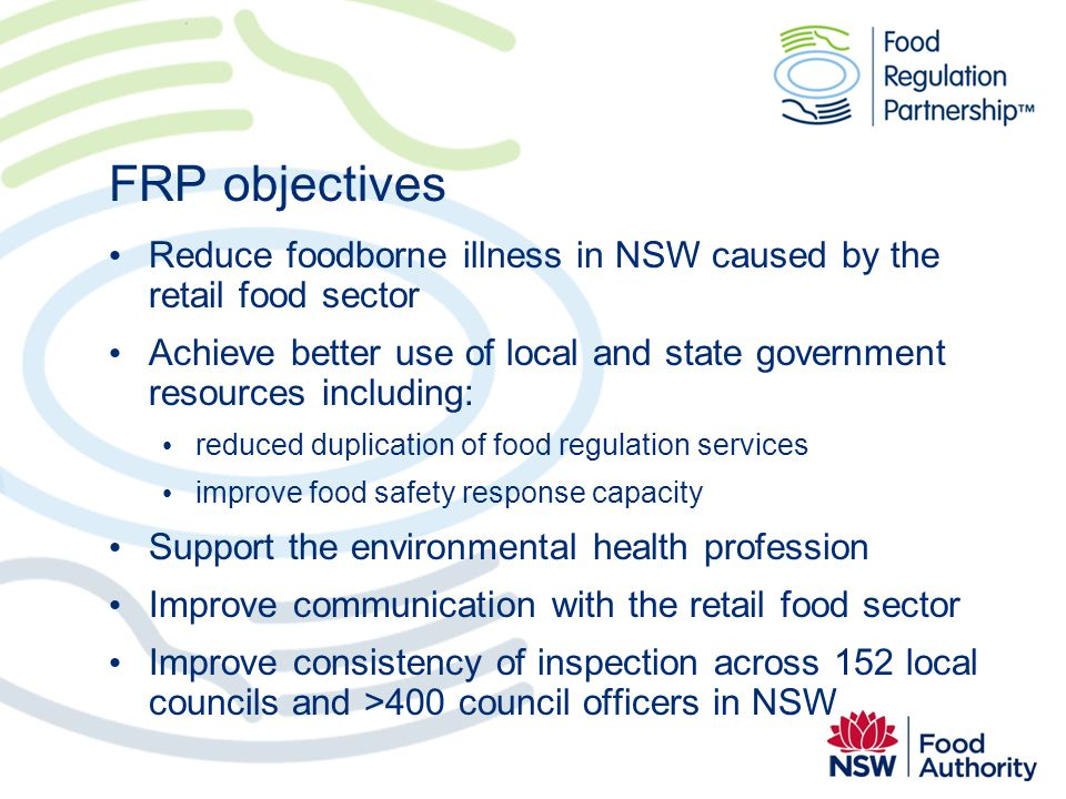 FRP objectives Reduce foodborne illness in NSW caused by the retail food sector Achieve better use of local and state government resources including: