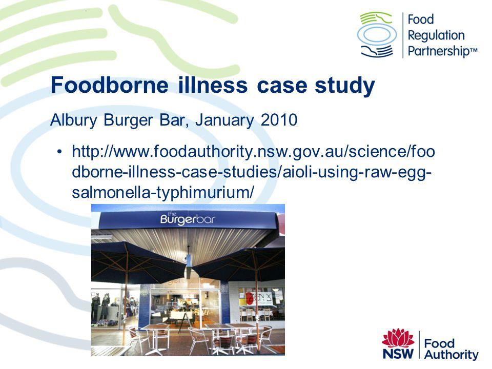 Foodborne illness case study Albury Burger Bar, January 2010 http://www.foodauthority.nsw.gov.au/science/foo dborne-illness-case-studies/aioli-using-raw-egg- salmonella-typhimurium/