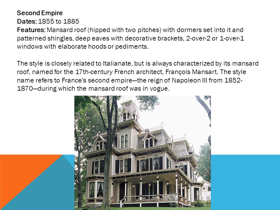 Second Empire Dates: 1855 to 1885 Features: Mansard roof (hipped with two pitches) with dormers set into it and patterned shingles, deep eaves with decorative brackets, 2-over-2 or 1-over-1 windows with elaborate hoods or pediments.