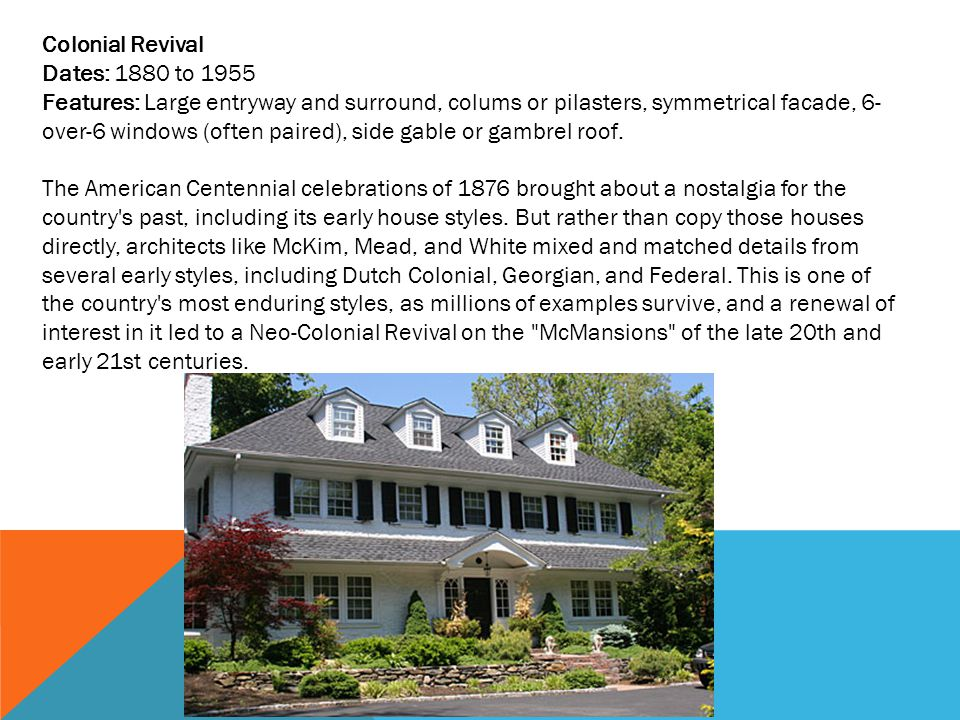 Colonial Revival Dates: 1880 to 1955 Features: Large entryway and surround, colums or pilasters, symmetrical facade, 6- over-6 windows (often paired), side gable or gambrel roof.