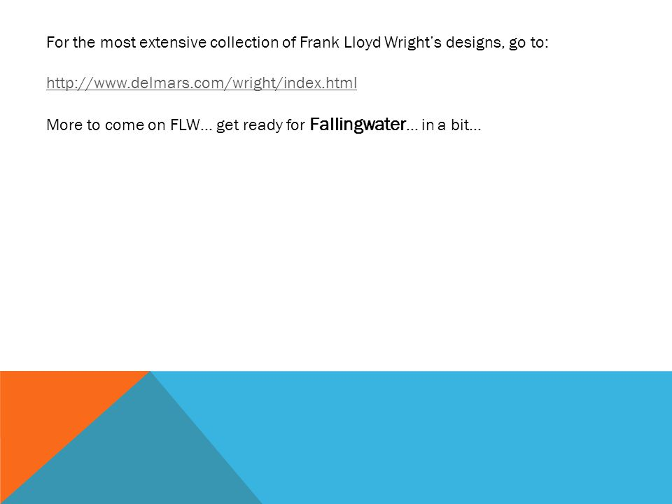 For the most extensive collection of Frank Lloyd Wrights designs, go to: http://www.delmars.com/wright/index.html More to come on FLW… get ready for Fallingwater … in a bit…