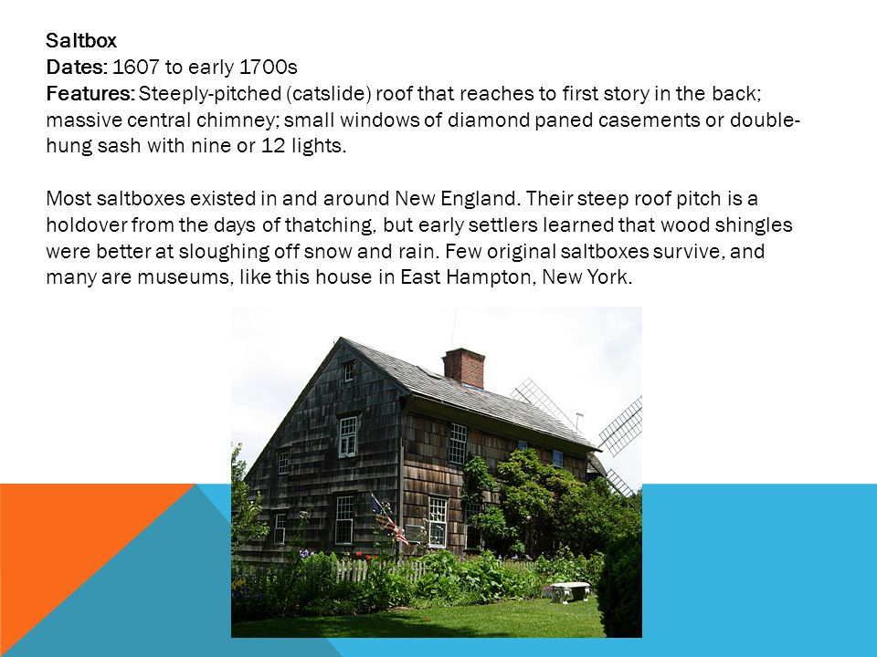 Saltbox Dates: 1607 to early 1700s Features: Steeply-pitched (catslide) roof that reaches to first story in the back; massive central chimney; small windows of diamond paned casements or double- hung sash with nine or 12 lights.