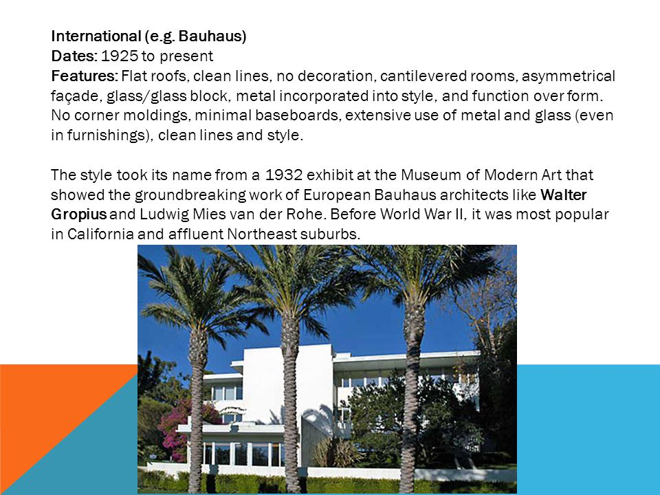 International (e.g. Bauhaus) Dates: 1925 to present Features: Flat roofs, clean lines, no decoration, cantilevered rooms, asymmetrical façade, glass/g