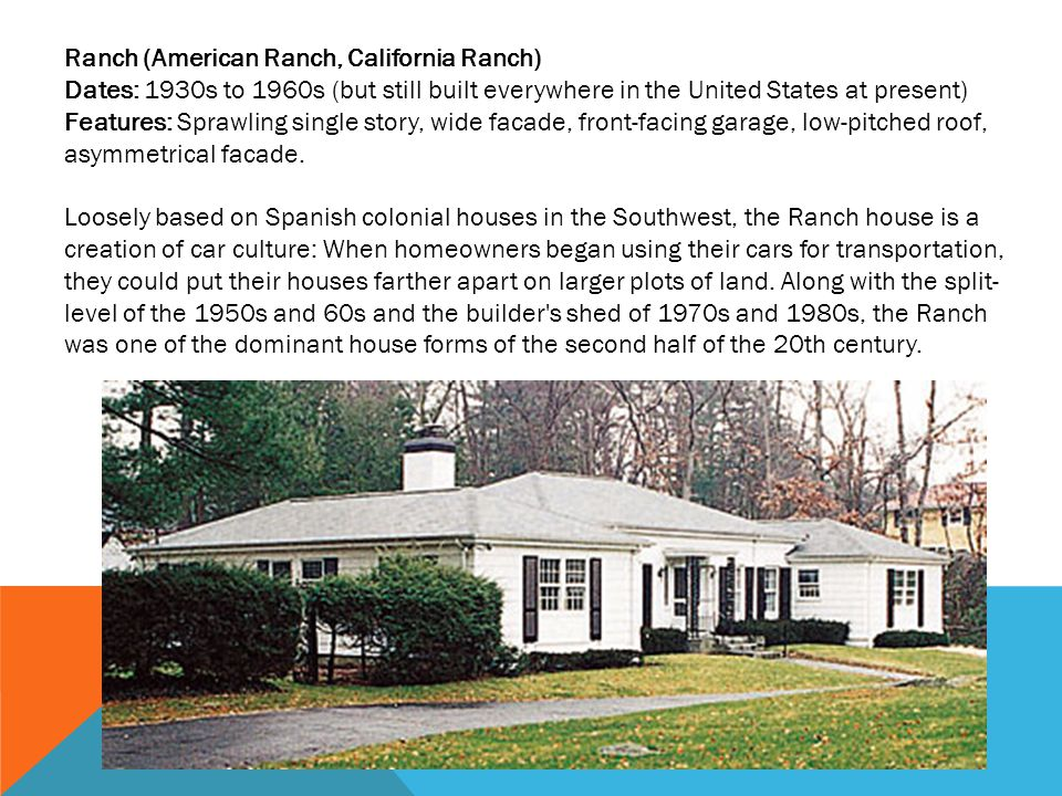 Ranch (American Ranch, California Ranch) Dates: 1930s to 1960s (but still built everywhere in the United States at present) Features: Sprawling single story, wide facade, front-facing garage, low-pitched roof, asymmetrical facade.