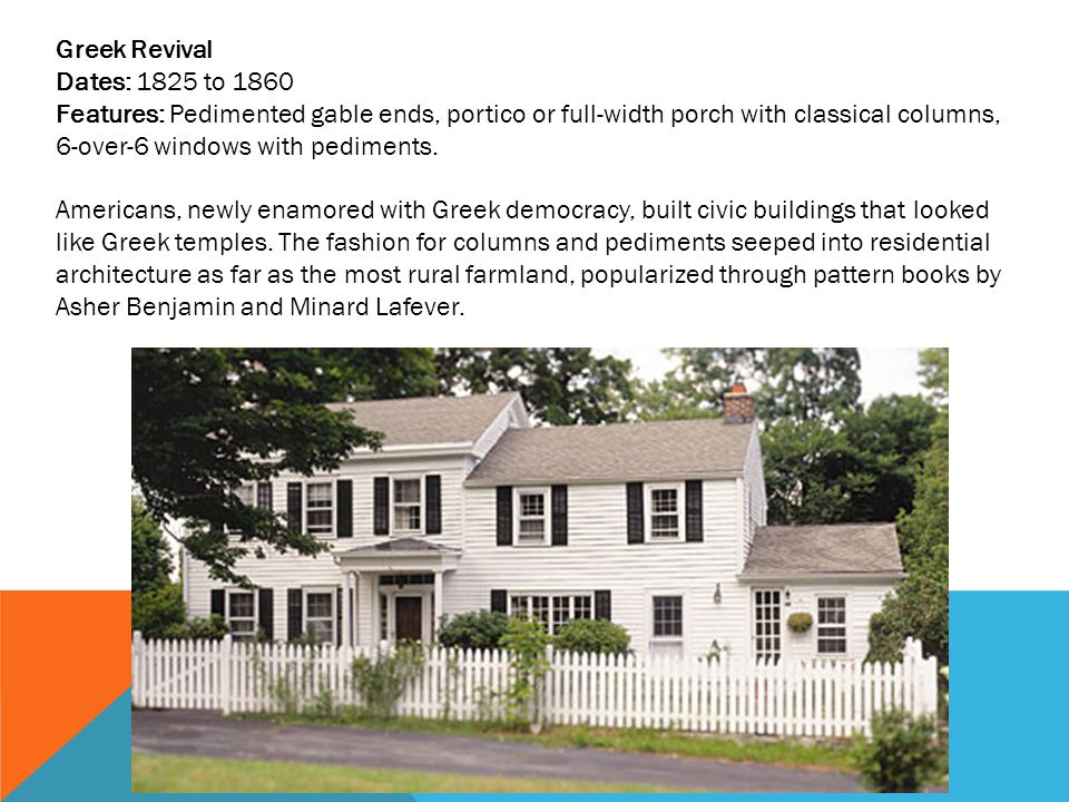 Greek Revival Dates: 1825 to 1860 Features: Pedimented gable ends, portico or full-width porch with classical columns, 6-over-6 windows with pediments.